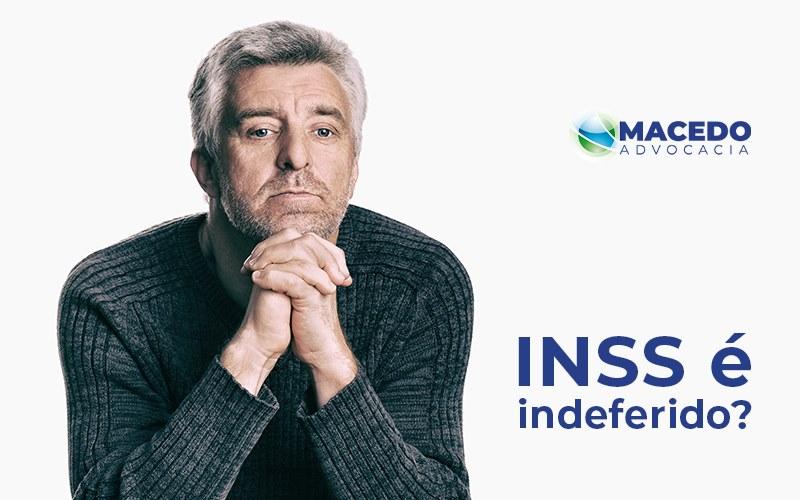 O Que Fazer Quando O Benefício Do Inss é Indeferido - Escritório de Advocacia em São Paulo - SP | Macedo Advocacia - O que fazer quando o benefício do INSS é indeferido?