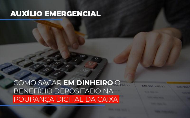 Auxilio Emergencial Como Sacar Em Dinheiro O Beneficio Depositado Na Poupanca Digital Da Caixa - Abrir Empresa Simples - Auxílio Emergencial: como sacar em dinheiro o benefício depositado na poupança digital da Caixa