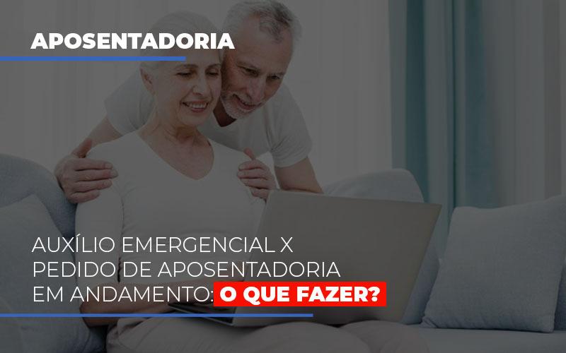 auxilio-emergencial-pedido-de-aposentadoria-em-andamento-o-que-fazer - Auxílio Emergencial X Pedido de Aposentadoria em andamento: O que fazer?