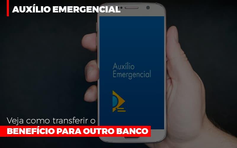 Auxilio Emergencial Veja Como Transferir O Beneficio Para Outro Banco - Abrir Empresa Simples - Auxílio Emergencial: Veja como transferir o benefício para outro banco