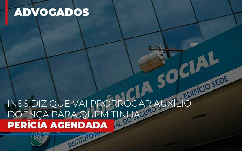 Inss Diz Que Vai Prorrogar Auxilio Doenca Para Quem Tinha Pericia Agendada - Escritório de Advocacia em São Paulo - SP | Macedo Advocacia - INSS diz que vai prorrogar auxílio-doença para quem tinha perícia agendada