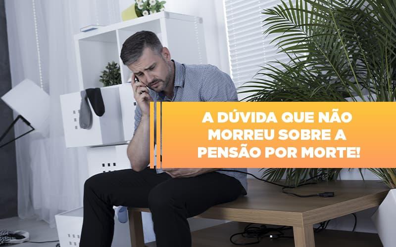 A Dúvida Que Não Morreu Sobre A Pensão Por Morte Blog - Escritório de Advocacia em São Paulo - SP   Macedo Advocacia - A dúvida que não morreu sobre a pensão por morte!