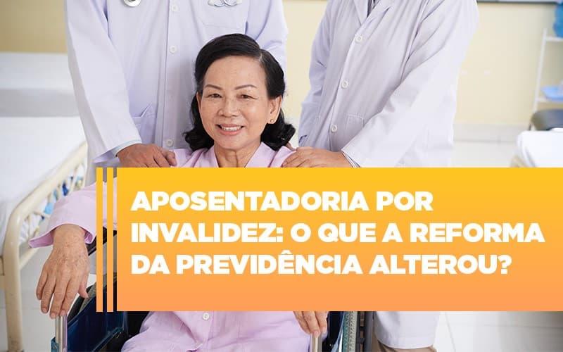 aposentadoria-por-invalidez-o-que-a-reforma-da-previdencia-alterou - Aposentadoria por invalidez: O que a Reforma da Previdência alterou?