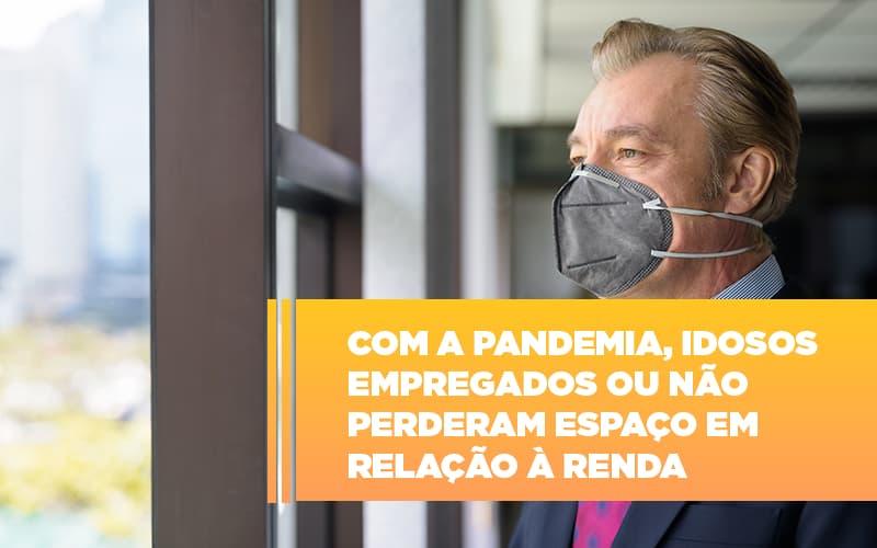 com-a-pandemia-idosos-empregados-ou-nao-perderam-espaco-em-relacao-a-renda - Com a pandemia, idosos empregados ou não perderam espaço em relação à renda