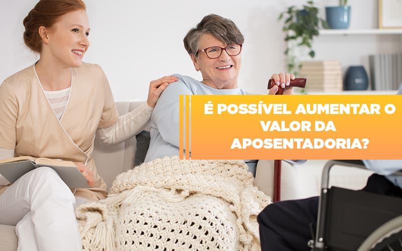 e-possivel-aumentar-o-valor-da-aposentadoria - É possível aumentar o valor da aposentadoria?