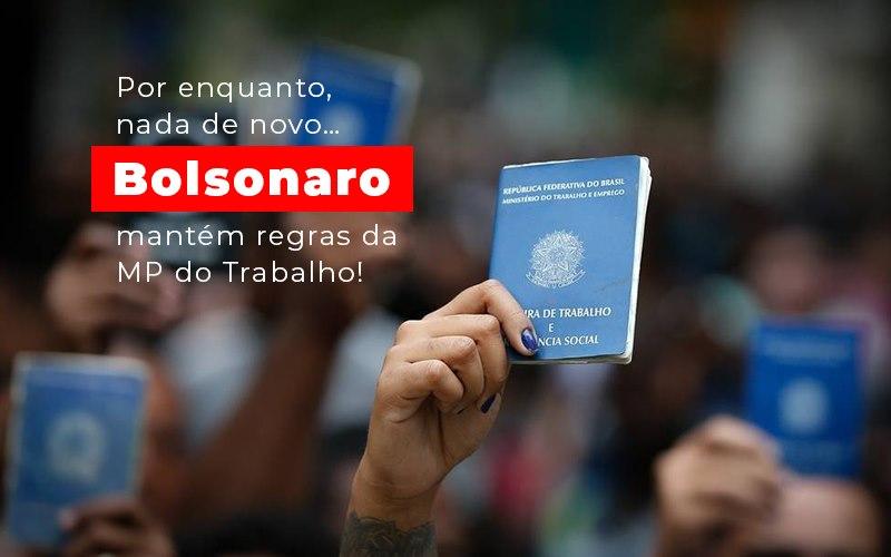 por-enquanto-nada-de-novo-bolsonaro-mantem-regras-da-mp-do-trabalho - Por enquanto, nada de novo…  Bolsonaro mantém regras da MP do Trabalho!