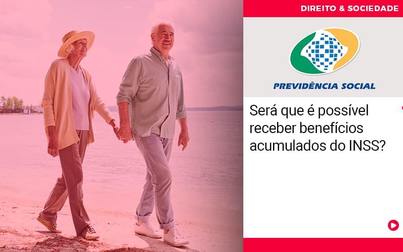 sera-que-e-possivel-receber-beneficios-acumulados-do-iss - Será que é possível receber benefícios acumulados do INSS?