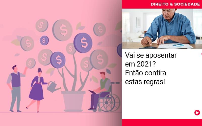 Vai Se Aposentar Em 2021 Entao Confira Estas Regras - Abrir Empresa Simples - Vai se aposentar em 2021? Então confira estas regras!