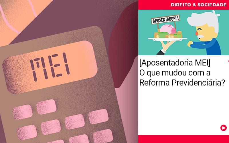 Aposentadoria Mei O Que Mudou Com A Reforma Previdenciaria - Escritório de Advocacia em São Paulo - SP | Macedo Advocacia - [Aposentadoria MEI] O que mudou com a Reforma Previdenciária?
