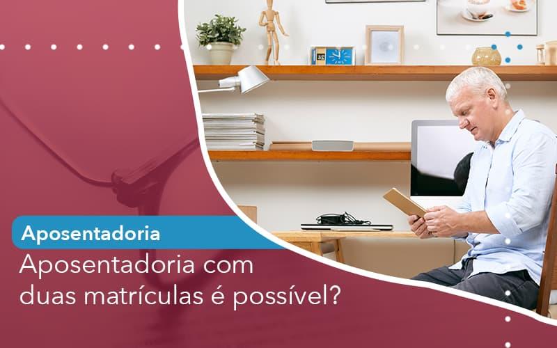 Aposentadoria Com Duas Matriculas E Possivel - Escritório de Advocacia em São Paulo - SP | Macedo Advocacia - Aposentadoria com duas matrículas é possível?