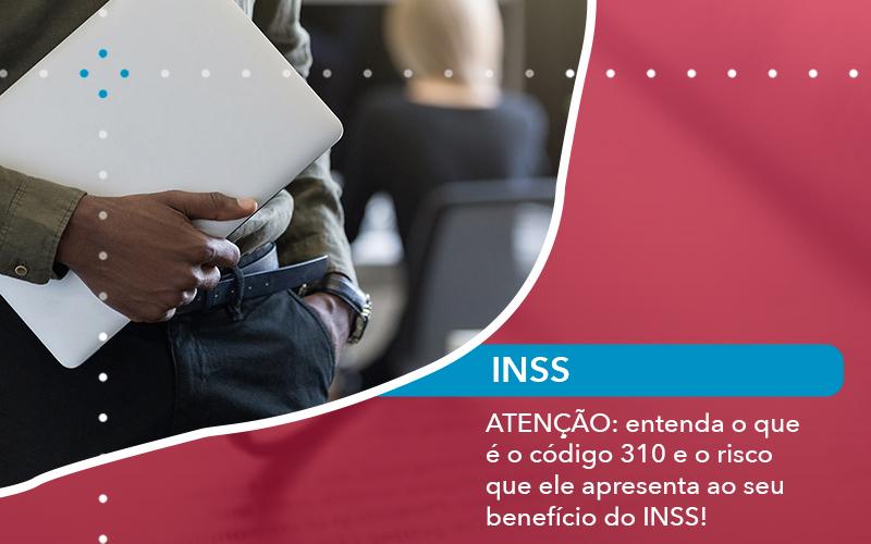 Atencao Entenda O Que E Eo Codigo 310 E O Risco Que Ele Apresenta Ao Seu Beneficio Do Inss - Escritório de Advocacia em São Paulo - SP   Macedo Advocacia - ATENÇÃO: entenda o que é o código 310 e o risco que ele apresenta ao seu benefício do INSS!