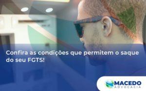 Confira As Condições Que Permitem O Saque Do Seu Fgts Macedo - Escritório de Advocacia em São Paulo - SP | Macedo Advocacia - Confira as condições que permitem o saque do seu FGTS!